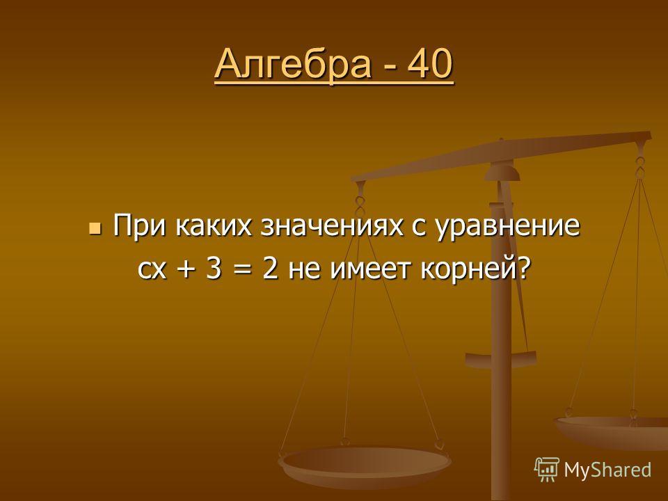 Алгебра - 40 Алгебра - 40 При каких значениях с уравнение При каких значениях с уравнение сх + 3 = 2 не имеет корней?