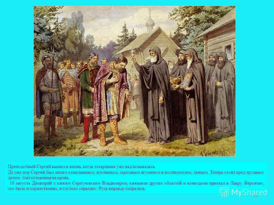 Преподобный Сергий вышел в жизнь, когда татарщина уже надламывалась. До сих пор Сергий был тихим отшельником, плотником, скромным игуменом и воспитателем, святым. Теперь стоял пред трудным делом: благословения на кровь. 18 августа Димитрий с князем С
