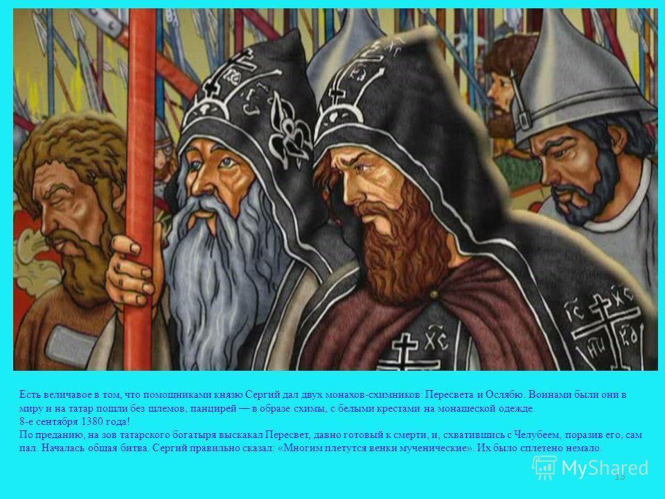 Есть величавое в том, что помощниками князю Сергий дал двух монахов-схимников: Пересвета и Ослябю. Воинами были они в миру и на татар пошли без шлемов, панцирей в образе схимы, с белыми крестами на монашеской одежде. 8-е сентября 1380 года! По предан
