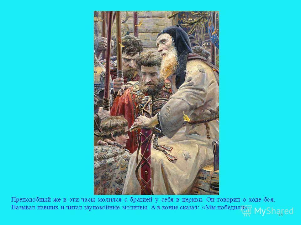 Преподобный же в эти часы молился с братией у себя в церкви. Он говорил о ходе боя. Называл павших и читал заупокойные молитвы. А в конце сказал: «Мы победили». 15
