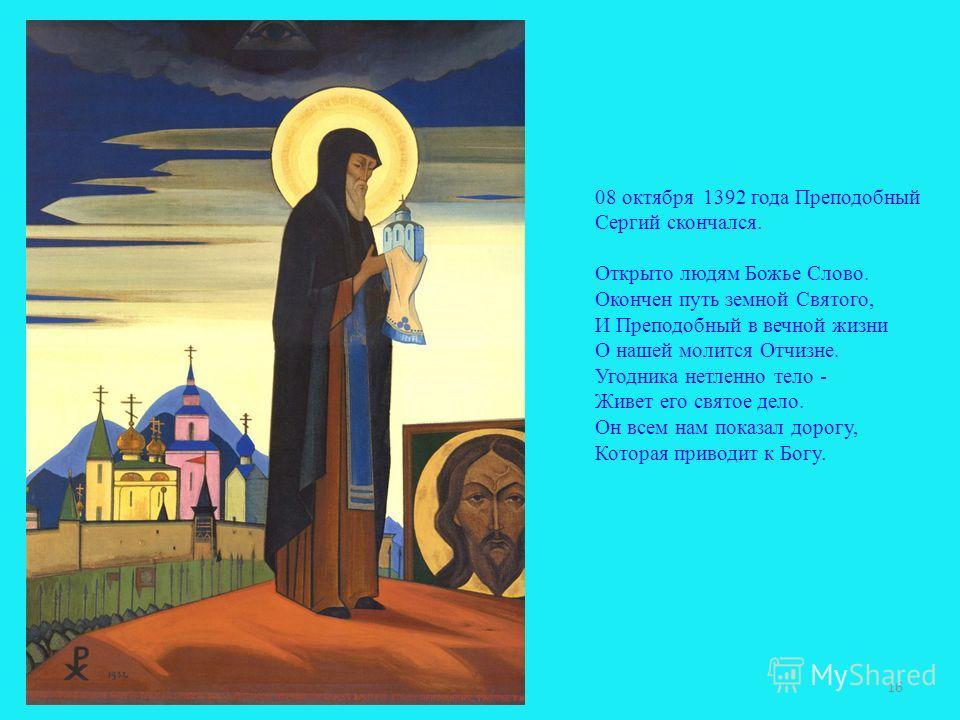 08 октября 1392 года Преподобный Сергий скончался. Открыто людям Божье Слово. Окончен путь земной Святого, И Преподобный в вечной жизни О нашей молится Отчизне. Угодника нетленно тело - Живет его святое дело. Он всем нам показал дорогу, Которая приво
