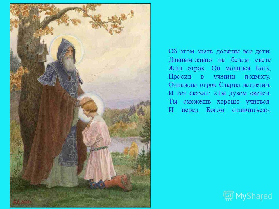 Об этом знать должны все дети: Давным-давно на белом свете Жил отрок. Он молился Богу, Просил в учении подмогу. Однажды отрок Старца встретил, И тот сказал: «Ты духом светел. Ты сможешь хорошо учиться И перед Богом отличиться». 3