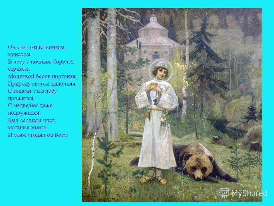 Он стал отшельником, монахом; В лесу с ночным боролся страхом, Молитвой бесов прогоняя, Природу светом наполняя. С годами он в лесу прижился, С медведем даже подружился. Был сердцем чист, молился много. И этим угодил он Богу. 7