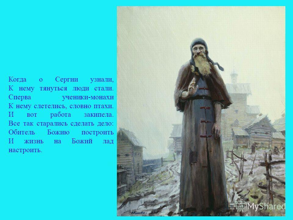 Когда о Сергии узнали, К нему тянуться люди стали. Сперва ученики-монахи К нему слетелись, словно птахи. И вот работа закипела. Все так старались сделать дело: Обитель Божию построить И жизнь на Божий лад настроить. 8
