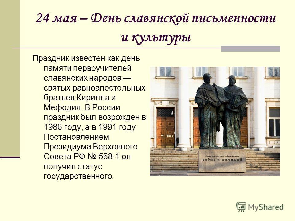 24 мая – День славянской письменности и культуры Праздник известен как день памяти первоучителей славянских народов святых равноапостольных братьев Кирилла и Мефодия. В России праздник был возрожден в 1986 году, а в 1991 году Постановлением Президиум