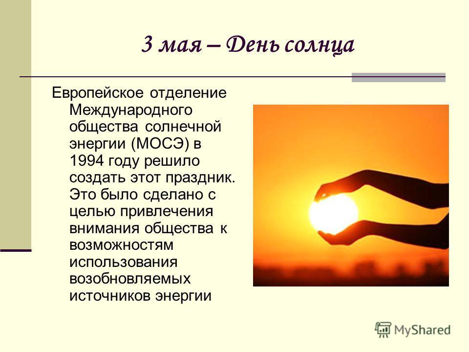 3 мая – День солнца Европейское отделение Международного общества солнечной энергии (МОСЭ) в 1994 году решило создать этот праздник. Это было сделано с целью привлечения внимания общества к возможностям использования возобновляемых источников энергии