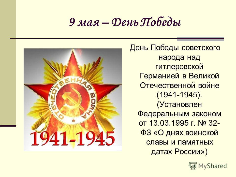 9 мая – День Победы День Победы советского народа над гитлеровской Германией в Великой Отечественной войне (1941-1945). (Установлен Федеральным законом от 13.03.1995 г. 32- ФЗ «О днях воинской славы и памятных датах России»)