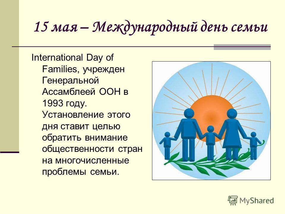 15 мая – Международный день семьи International Day of Families, учрежден Генеральной Ассамблеей ООН в 1993 году. Установление этого дня ставит целью обратить внимание общественности стран на многочисленные проблемы семьи.