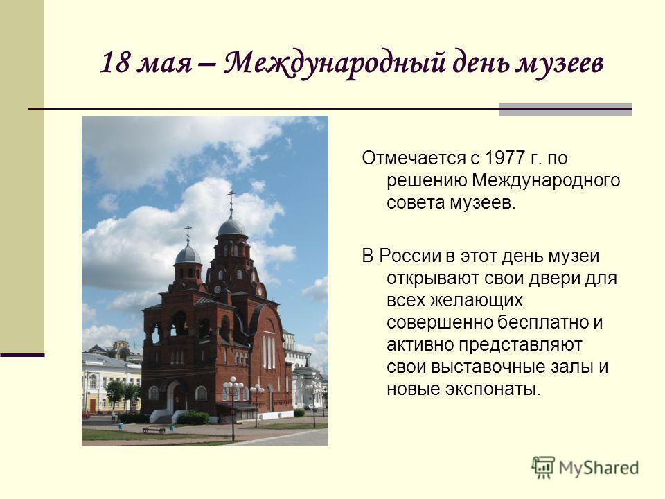 18 мая – Международный день музеев Отмечается с 1977 г. по решению Международного совета музеев. В России в этот день музеи открывают свои двери для всех желающих совершенно бесплатно и активно представляют свои выставочные залы и новые экспонаты.