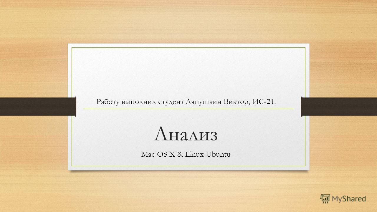 Анализ Mac OS X & Linux Ubuntu Работу выполнил студент Ляпушкин Виктор, ИС-21.