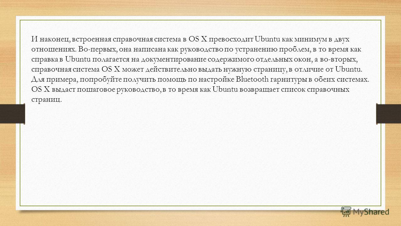 И наконец, встроенная справочная система в OS X превосходит Ubuntu как минимум в двух отношениях. Во-первых, она написана как руководство по устранению проблем, в то время как справка в Ubuntu полагается на документирование содержимого отдельных окон