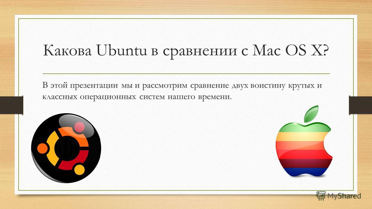 Какова Ubuntu в сравнении с Mac OS X? В этой презентации мы и рассмотрим сравнение двух воистину крутых и классных операционных систем нашего времени.