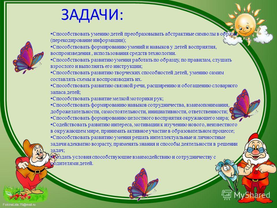 FokinaLida.75@mail.ru ЗАДАЧИ: Способствовать умению детей преобразовывать абстрактные символы в образы (перекодирование информации); Способствовать формированию умений и навыков у детей восприятия, воспроизведения, использования средств технологии. С