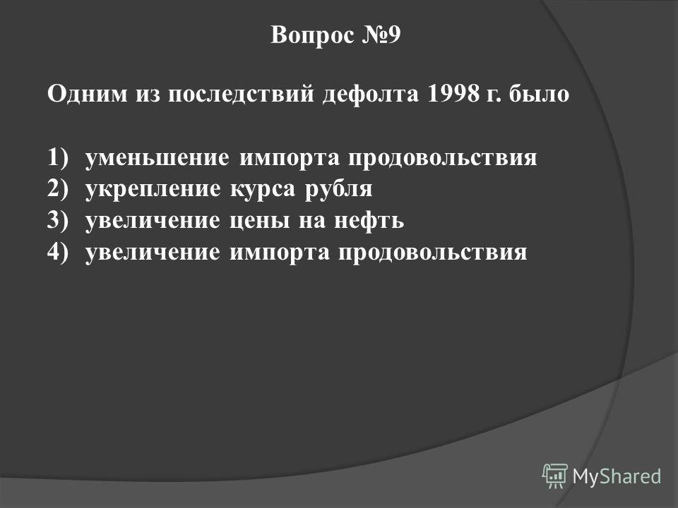 Вопрос 9 Одним из последствий дефолта 1998 г. было 1)уменьшение импорта продовольствия 2)укрепление курса рубля 3)увеличение цены на нефть 4)увеличение импорта продовольствия