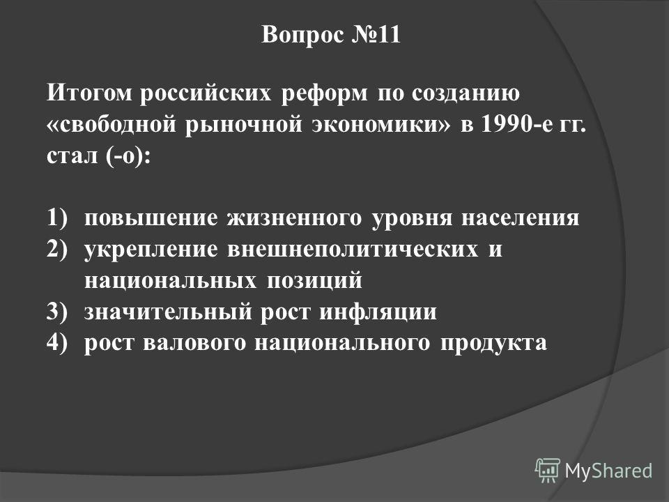 Вопрос 11 Итогом российских реформ по созданию «свободной рыночной экономики» в 1990-е гг. стал (-о): 1)повышение жизненного уровня населения 2)укрепление внешнеполитических и национальных позиций 3)значительный рост инфляции 4)рост валового национал