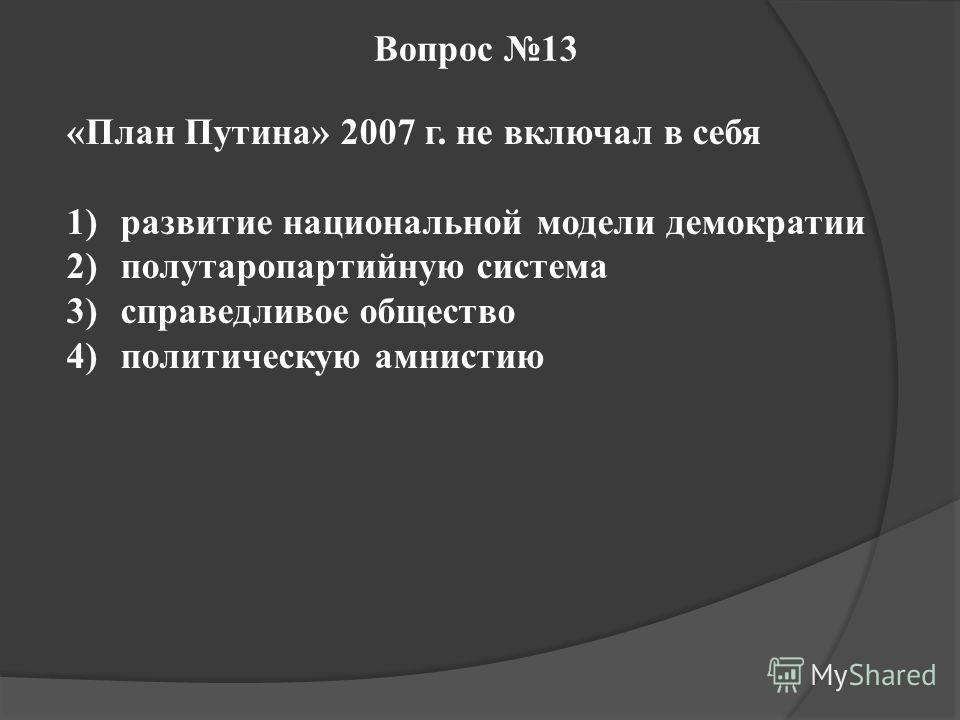 Вопрос 13 «План Путина» 2007 г. не включал в себя 1)развитие национальной модели демократии 2)полутаропартийную система 3)справедливое общество 4)политическую амнистию
