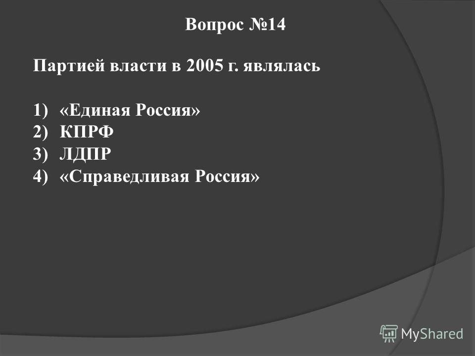 Вопрос 14 Партией власти в 2005 г. являлась 1)«Единая Россия» 2)КПРФ 3)ЛДПР 4)«Справедливая Россия»