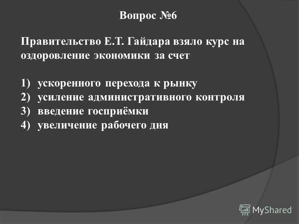 Вопрос 6 Правительство Е.Т. Гайдара взяло курс на оздоровление экономики за счет 1)ускоренного перехода к рынку 2)усиление административного контроля 3)введение госприёмки 4)увеличение рабочего дня