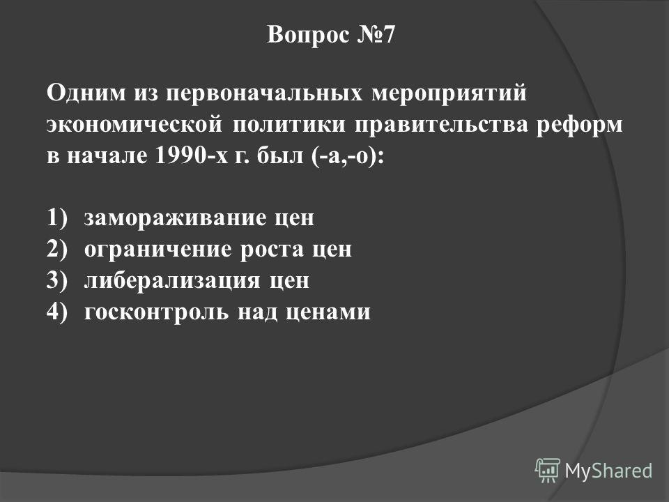 Вопрос 7 Одним из первоначальных мероприятий экономической политики правительства реформ в начале 1990-х г. был (-а,-о): 1)замораживание цен 2)ограничение роста цен 3)либерализация цен 4)госконтроль над ценами