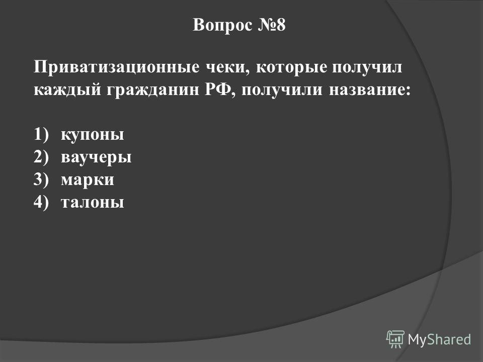 Вопрос 8 Приватизационные чеки, которые получил каждый гражданин РФ, получили название: 1)купоны 2)ваучеры 3)марки 4)талоны