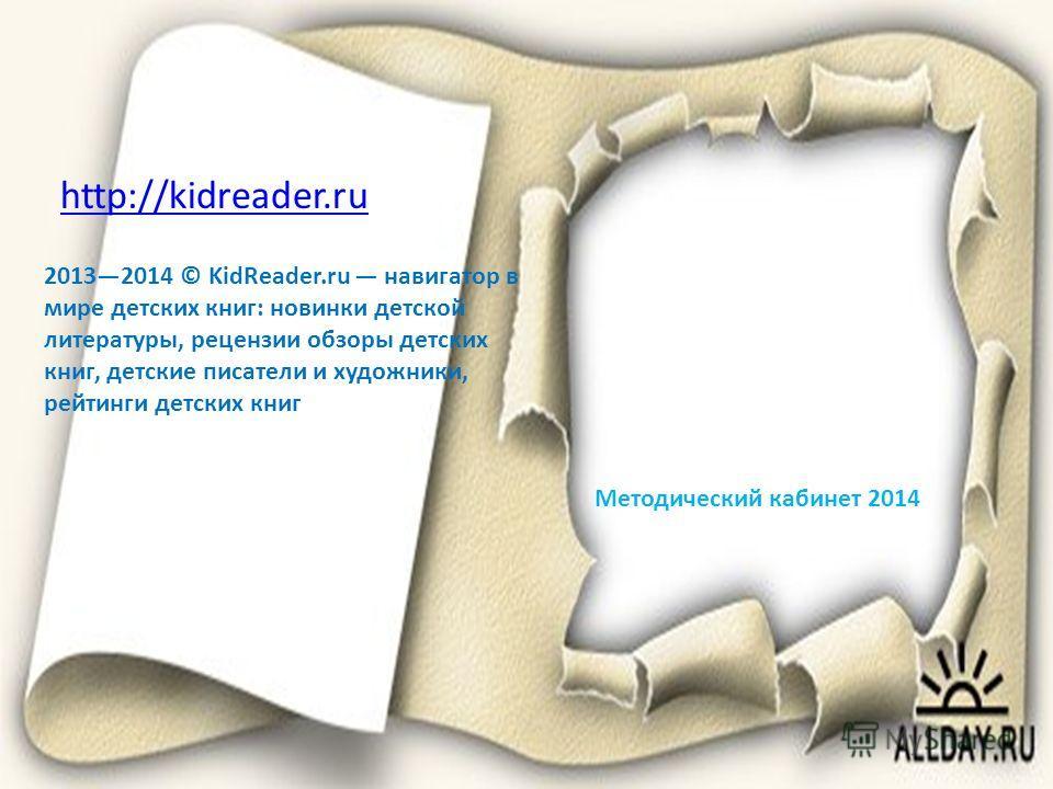 http://kidreader.ru 20132014 © KidReader.ru навигатор в мире детских книг: новинки детской литературы, рецензии обзоры детских книг, детские писатели и художники, рейтинги детских книг Методический кабинет 2014