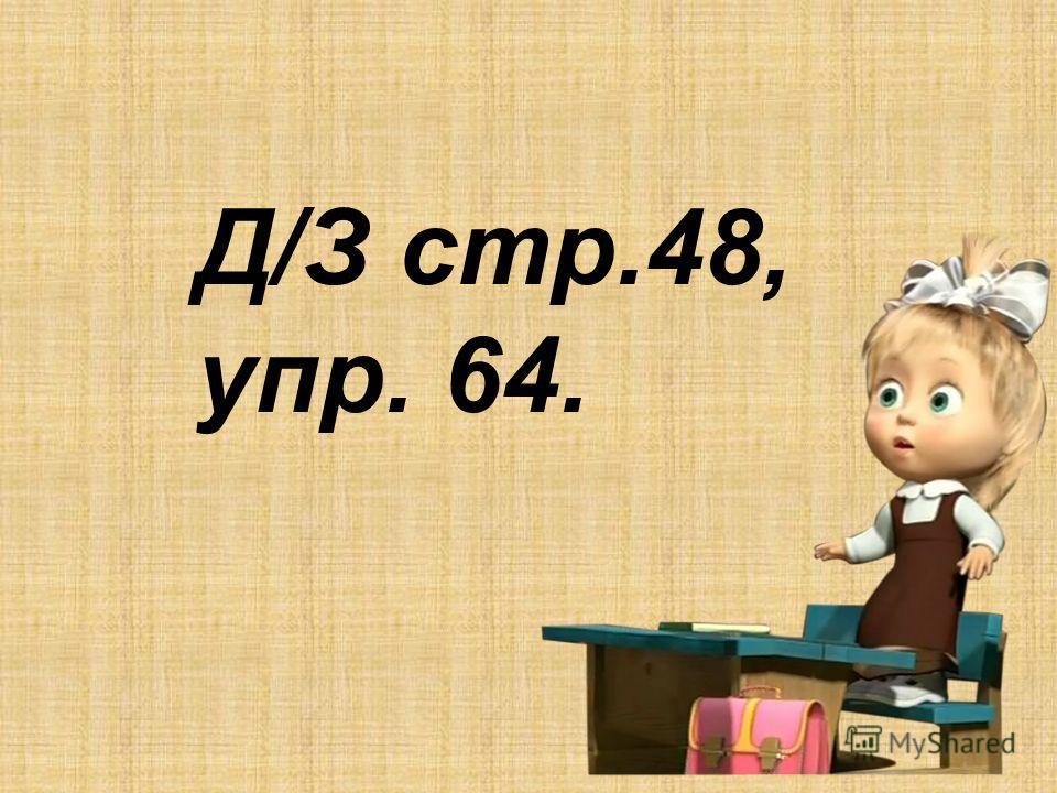 Д/З стр.48, упр. 64.