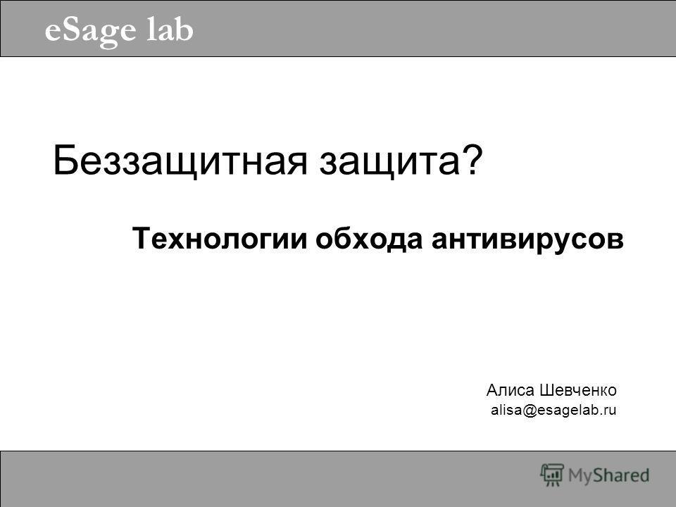 Алиса Шевченко alisa@esagelab.ru eSage lab Беззащитная защита? Технологии обхода антивирусов