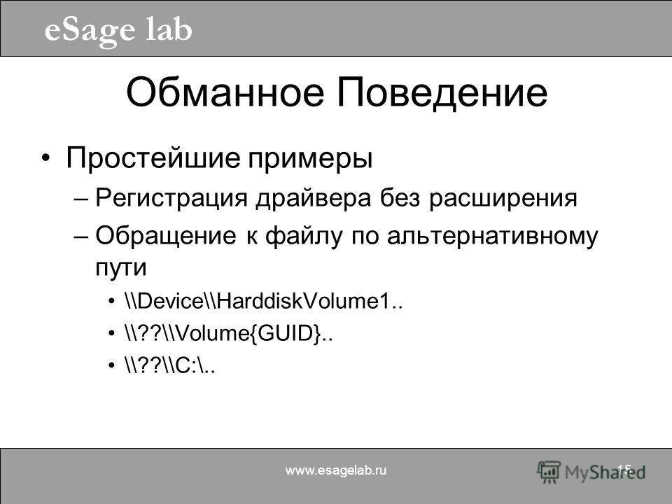 eSage lab www.esagelab.ru15 Обманное Поведение Простейшие примеры –Регистрация драйвера без расширения –Обращение к файлу по альтернативному пути \\Device\\HarddiskVolume1.. \\??\\Volume{GUID}.. \\??\\C:\..