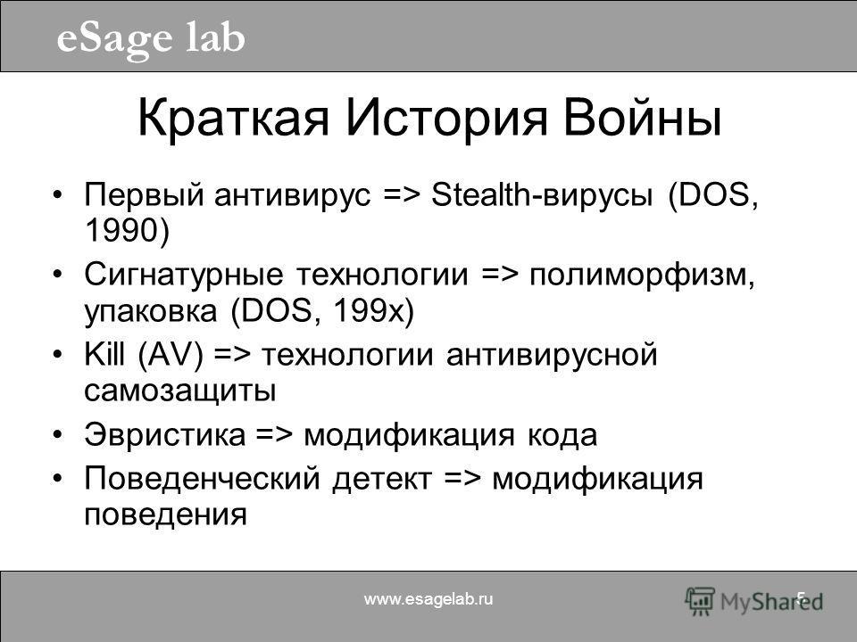 eSage lab www.esagelab.ru5 Краткая История Войны Первый антивирус => Stealth-вирусы (DOS, 1990) Сигнатурные технологии => полиморфизм, упаковка (DOS, 199x) Kill (AV) => технологии антивирусной самозащиты Эвристика => модификация кода Поведенческий де