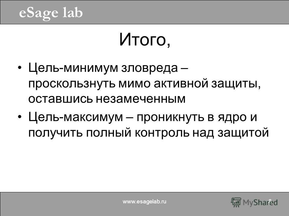 eSage lab www.esagelab.ru8 Итого, Цель-минимум зловреда – проскользнуть мимо активной защиты, оставшись незамеченным Цель-максимум – проникнуть в ядро и получить полный контроль над защитой