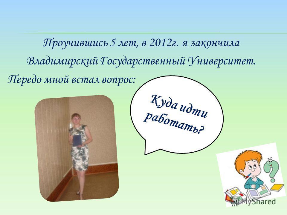 Проучившись 5 лет, в 2012г. я закончила Владимирский Государственный Университет. Передо мной встал вопрос: Куда идти работать?