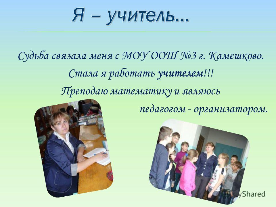 Судьба связала меня с МОУ ООШ 3 г. Камешково. Стала я работать учителем!!! Преподаю математику и являюсь педагогом - организатором.