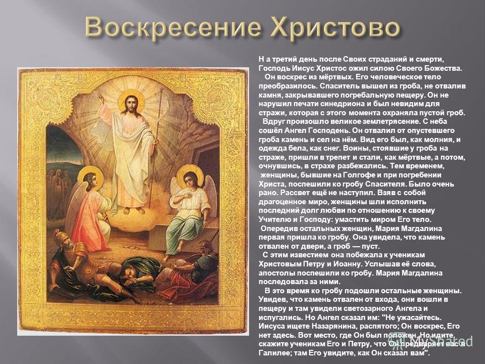 Н а третий день после Своих страданий и смерти, Господь Иисус Христос ожил силою Своего Божества. Он воскрес из мёртвых. Его человеческое тело преобразилось. Спаситель вышел из гроба, не отвалив камня, закрывавшего погребальную пещеру. Он не нарушил