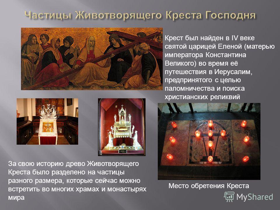 Крест был найден в IV веке святой царицей Еленой (матерью императора Константина Великого) во время её путешествия в Иерусалим, предпринятого с целью паломничества и поиска христианских реликвий Место обретения Креста За свою историю древо Животворящ