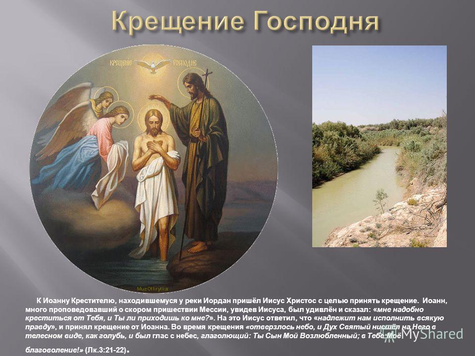 К Иоанну Крестителю, находившемуся у реки Иордан пришёл Иисус Христос с целью принять крещение. Иоанн, много проповедовавший о скором пришествии Мессии, увидев Иисуса, был удивлён и сказал: «мне надобно креститься от Тебя, и Ты ли приходишь ко мне?».