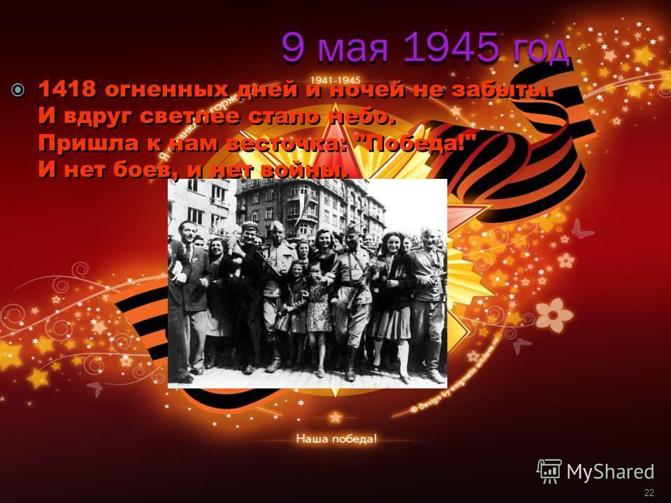 9 мая 1945 год 1418 огненных дней и ночей не забыты. И вдруг светлее стало небо. Пришла к нам весточка: Победа! И нет боев, и нет войны. 22