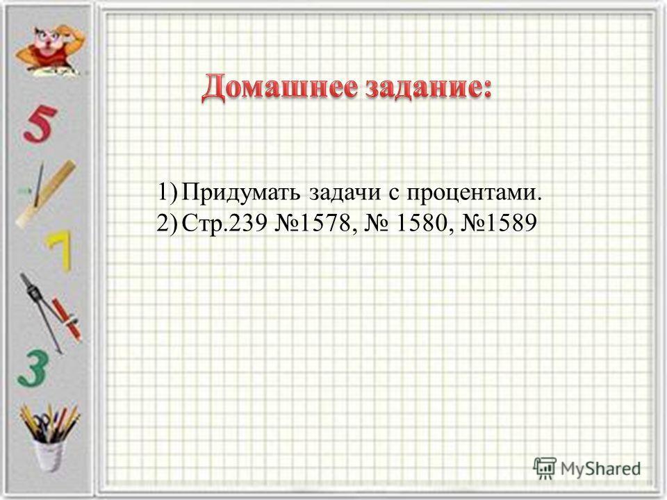 1)Придумать задачи с процентами. 2)Стр.239 1578, 1580, 1589