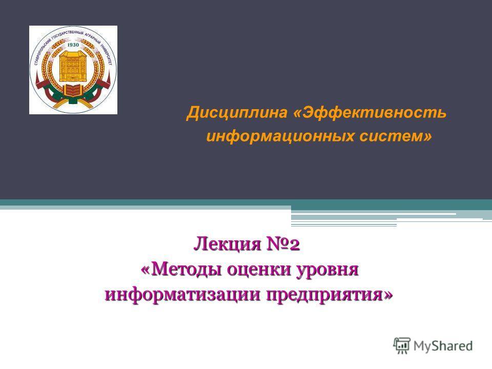 Лекция 2 «Методы оценки уровня «Методы оценки уровня информатизации предприятия» информатизации предприятия» Дисциплина «Эффективность информационных систем»