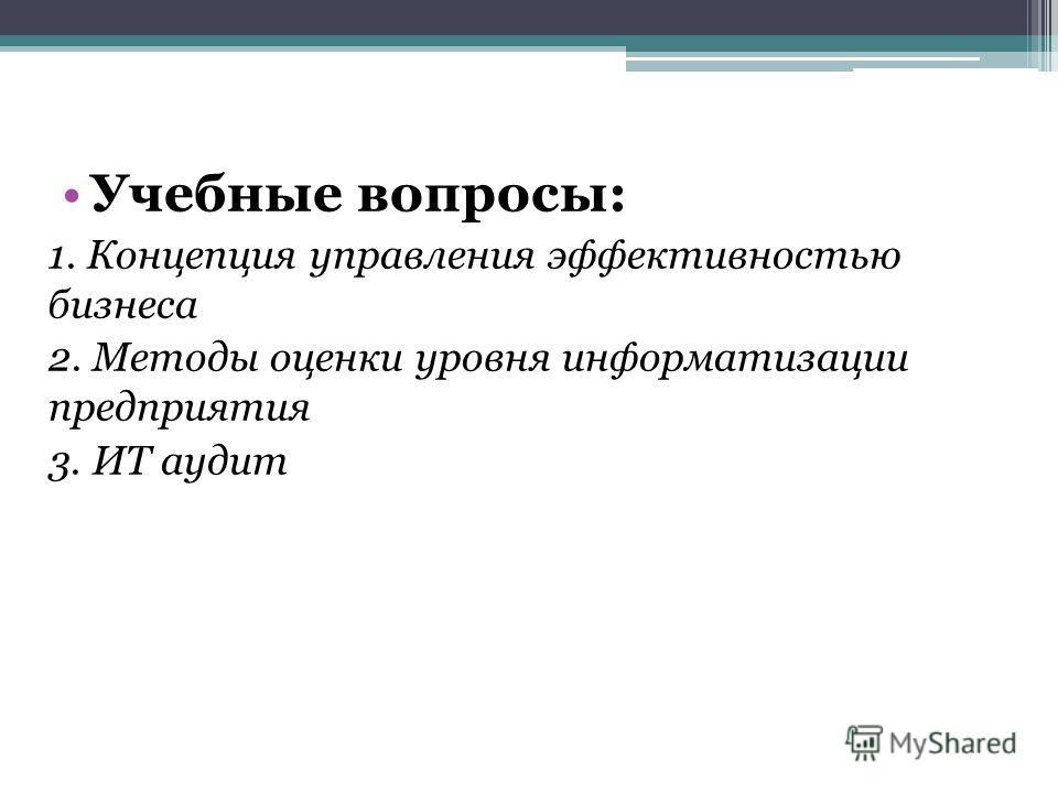 Учебные вопросы: 1. Концепция управления эффективностью бизнеса 2. Методы оценки уровня информатизации предприятия 3. ИТ аудит
