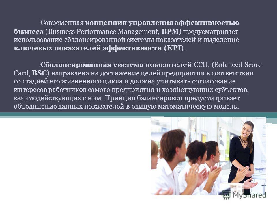 Современная концепция управления эффективностью бизнеса (Business Performance Management, BPM) предусматривает использование сбалансированной системы показателей и выделение ключевых показателей эффективности (KPI). Сбалансированная система показател
