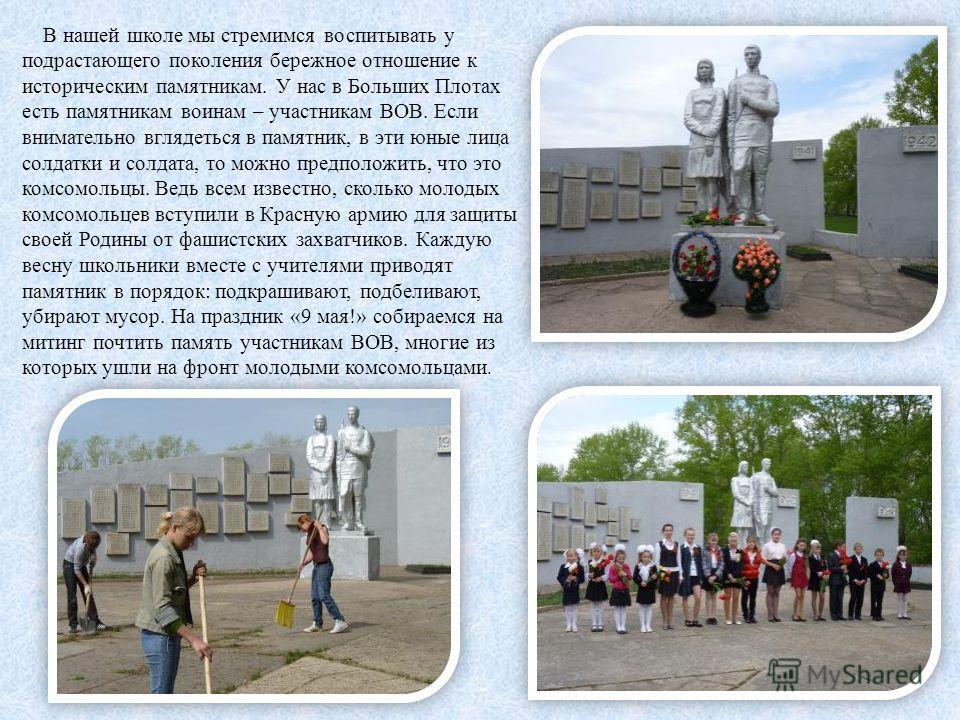 В нашей школе мы стремимся воспитывать у подрастающего поколения бережное отношение к историческим памятникам. У нас в Больших Плотах есть памятникам воинам – участникам ВОВ. Если внимательно вглядеться в памятник, в эти юные лица солдатки и солдата,
