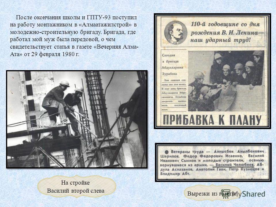После окончания школы и ГПТУ-93 поступил на работу монтажником в «Алмаатажилстрой» в молодежно-строительную бригаду. Бригада, где работал мой муж была передовой, о чем свидетельствует статья в газете «Вечерняя Алма- Ата» от 29 февраля 1980 г. На стро