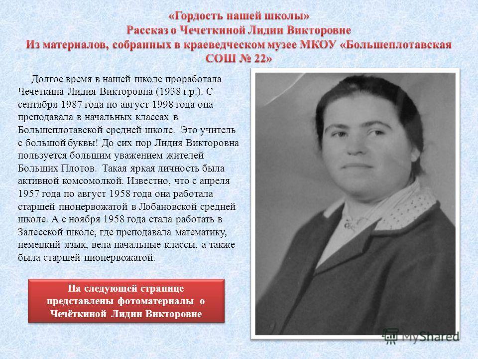 Долгое время в нашей школе проработала Чечеткина Лидия Викторовна (1938 г.р.). С сентября 1987 года по август 1998 года она преподавала в начальных классах в Большеплотавской средней школе. Это учитель с большой буквы! До сих пор Лидия Викторовна пол