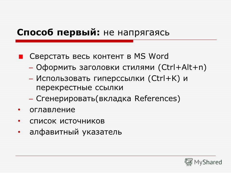 Способ первый: не напрягаясь Сверстать весь контент в MS Word Оформить заголовки стилями (Ctrl+Alt+n) Использовать гиперссылки (Ctrl+K) и перекрестные ссылки Сгенерировать(вкладка References) оглавление список источников алфавитный указатель