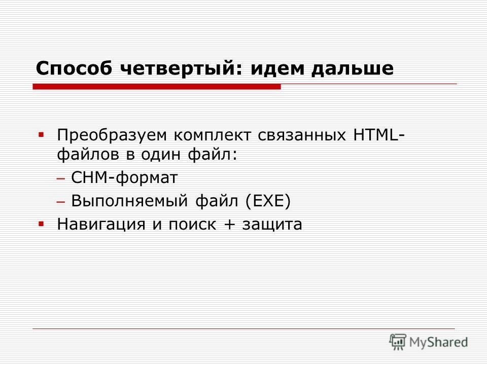Способ четвертый: идем дальше Преобразуем комплект связанных HTML- файлов в один файл: CHM-формат Выполняемый файл (EXE) Навигация и поиск + защита