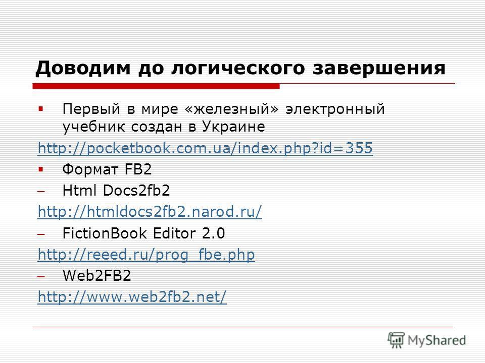 Доводим до логического завершения Первый в мире «железный» электронный учебник создан в Украине http://pocketbook.com.ua/index.php?id=355 Формат FB2 Html Docs2fb2 http://htmldocs2fb2.narod.ru/ FictionBook Editor 2.0 http://reeed.ru/prog_fbe.php Web2F