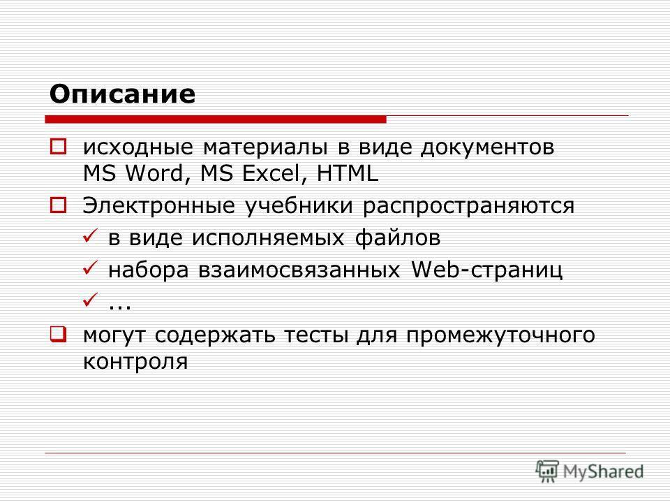Описание исходные материалы в виде документов MS Word, MS Excel, HTML Электронные учебники распространяются в виде исполняемых файлов набора взаимосвязанных Web-страниц... могут содержать тесты для промежуточного контроля