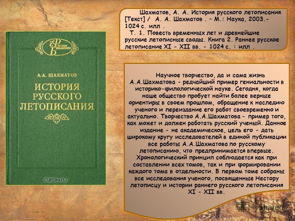 Научное творчество, да и сама жизнь А.А.Шахматова - редчайший пример гениальности в историко-филологической науке. Сегодня, когда наше общество пробует найти более верные ориентиры в своем прошлом, обращение к наследию ученого и переиздание его работ