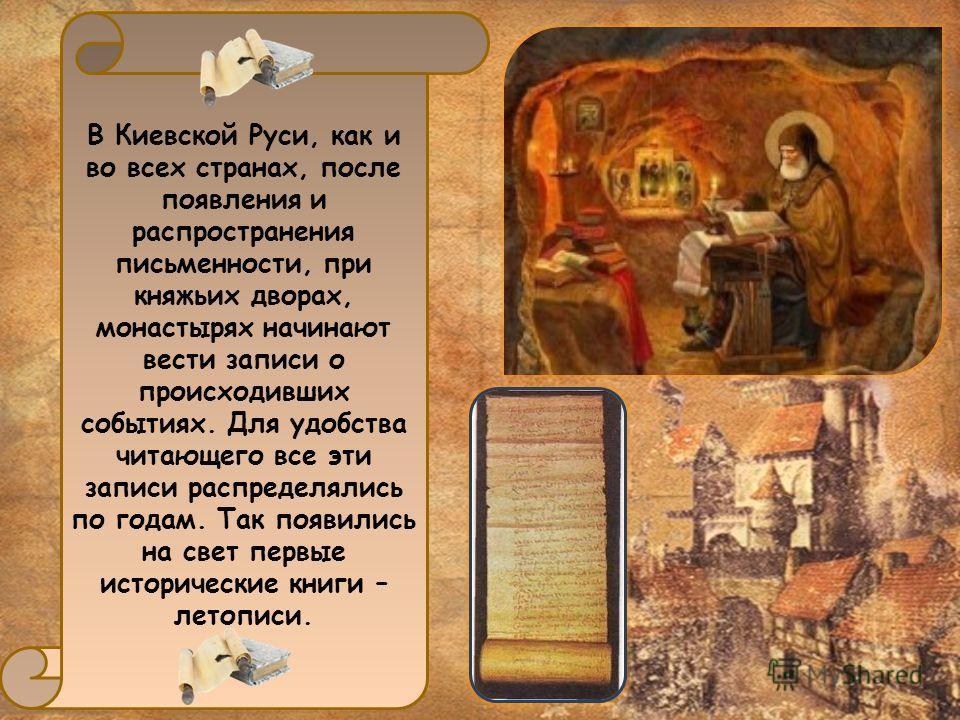 В Киевской Руси, как и во всех странах, после появления и распространения письменности, при княжьих дворах, монастырях начинают вести записи о происходивших событиях. Для удобства читающего все эти записи распределялись по годам. Так появились на све