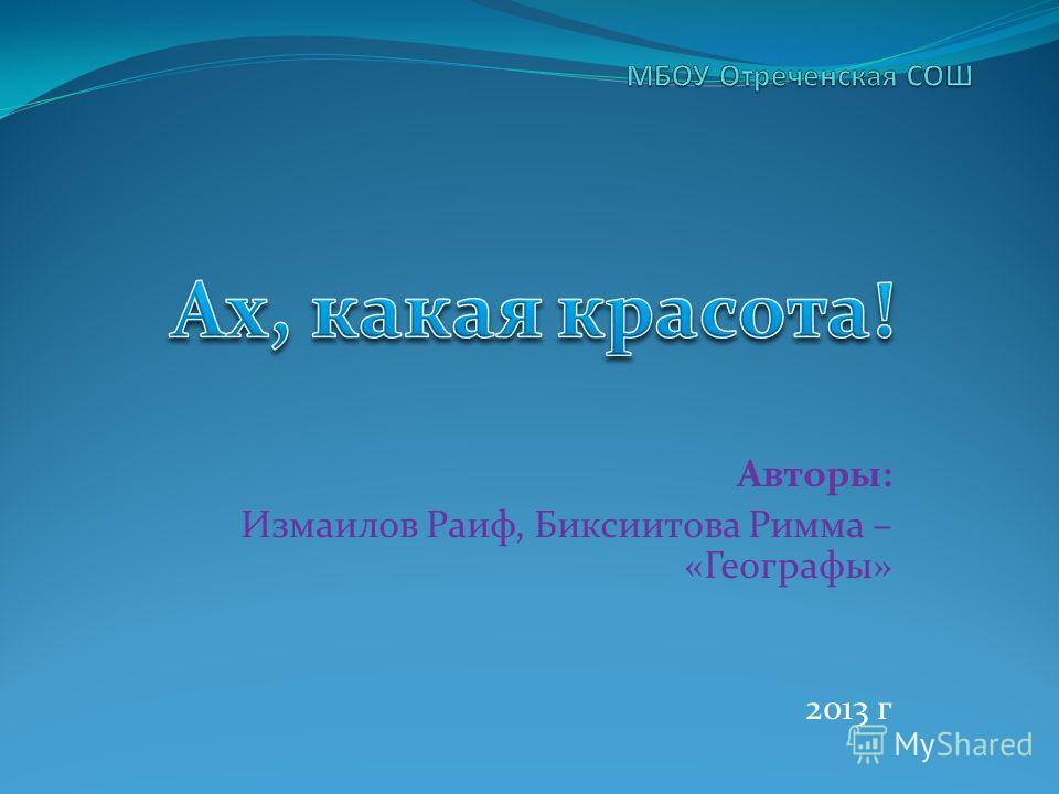 Авторы: Измаилов Раиф, Биксиитова Римма – «Географы» 2013 г